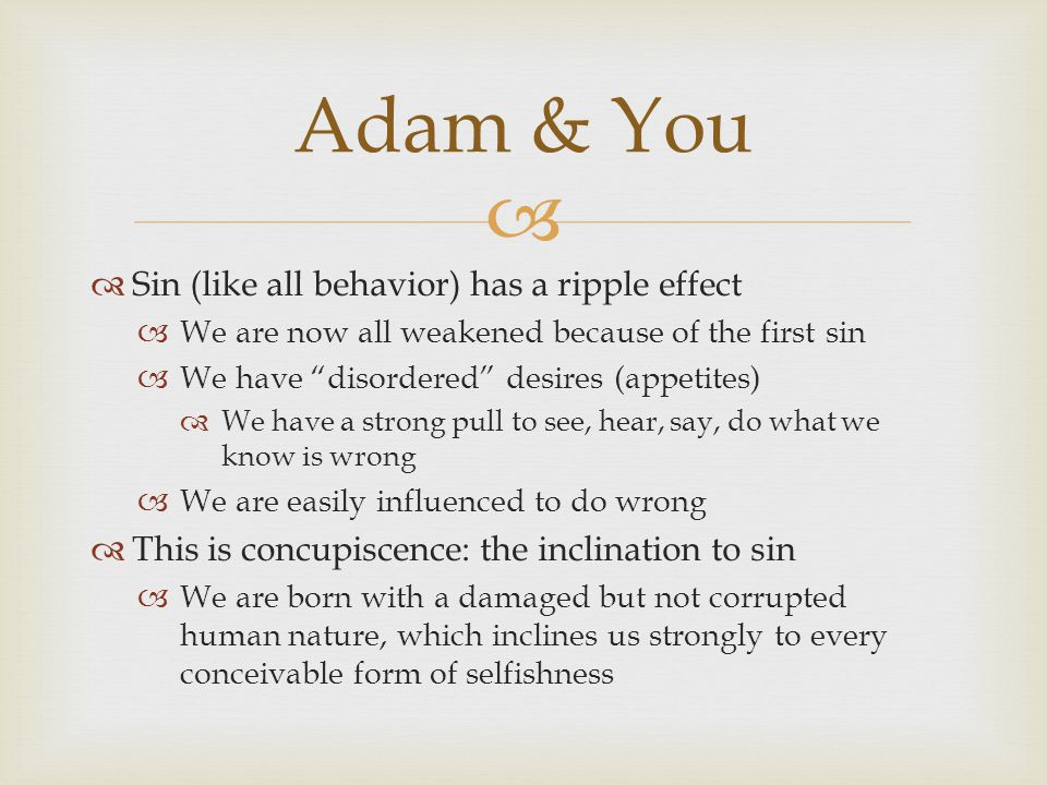   Sin (like all behavior) has a ripple effect  We are now all weakened because of the first sin  We have disordered desires (appetites)  We have a strong pull to see, hear, say, do what we know is wrong  We are easily influenced to do wrong  This is concupiscence: the inclination to sin  We are born with a damaged but not corrupted human nature, which inclines us strongly to every conceivable form of selfishness Adam & You