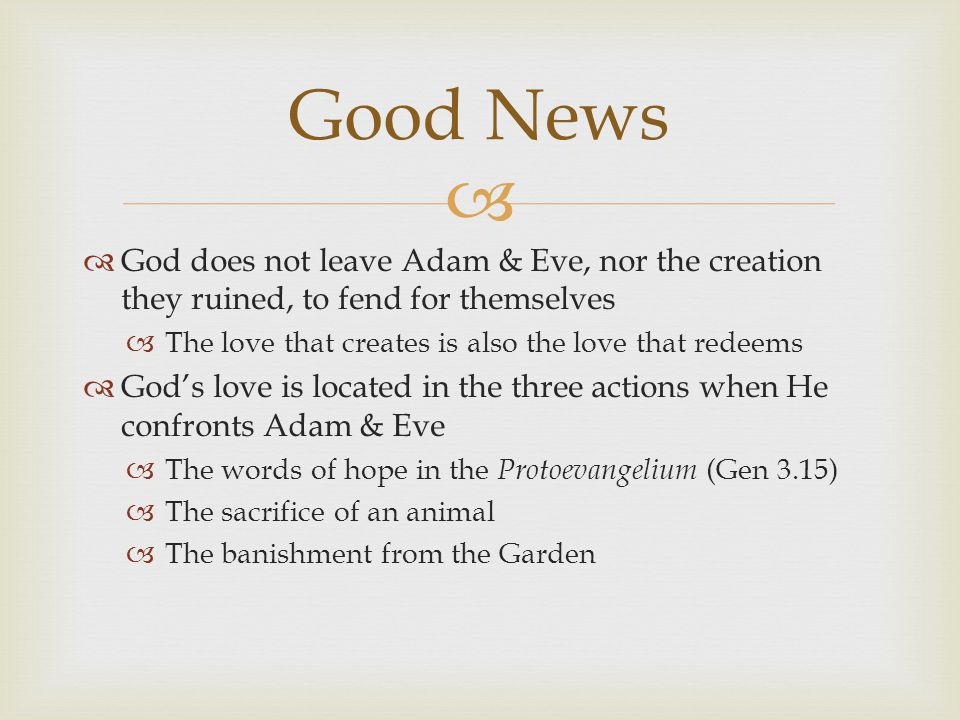  God does not leave Adam & Eve, nor the creation they ruined, to fend for themselves  The love that creates is also the love that redeems  God's love is located in the three actions when He confronts Adam & Eve  The words of hope in the Protoevangelium (Gen 3.15)  The sacrifice of an animal  The banishment from the Garden Good News