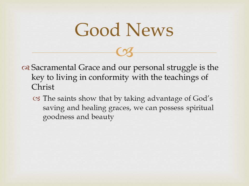   Sacramental Grace and our personal struggle is the key to living in conformity with the teachings of Christ  The saints show that by taking advantage of God's saving and healing graces, we can possess spiritual goodness and beauty Good News