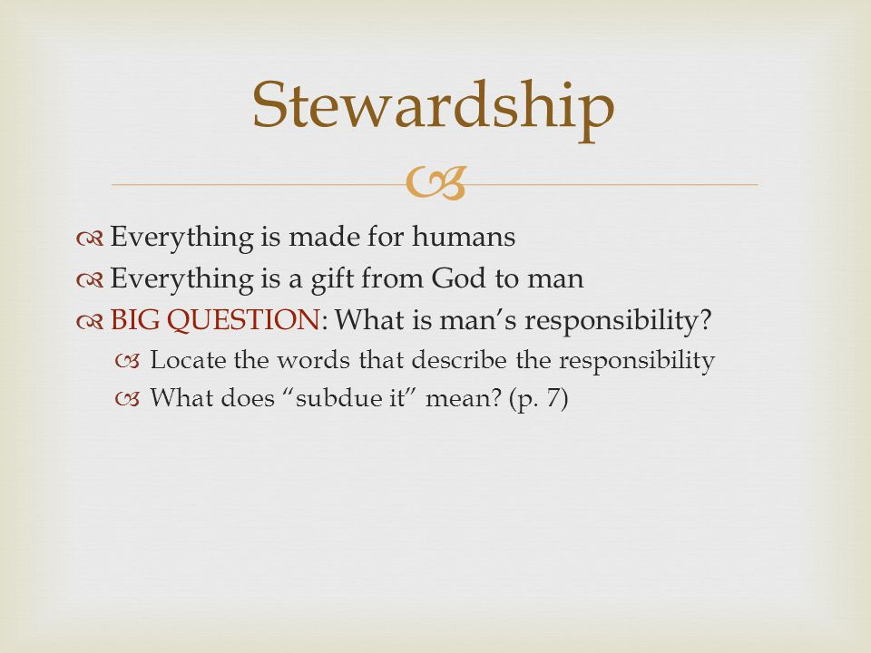   Everything is made for humans  Everything is a gift from God to man  BIG QUESTION: What is man's responsibility.