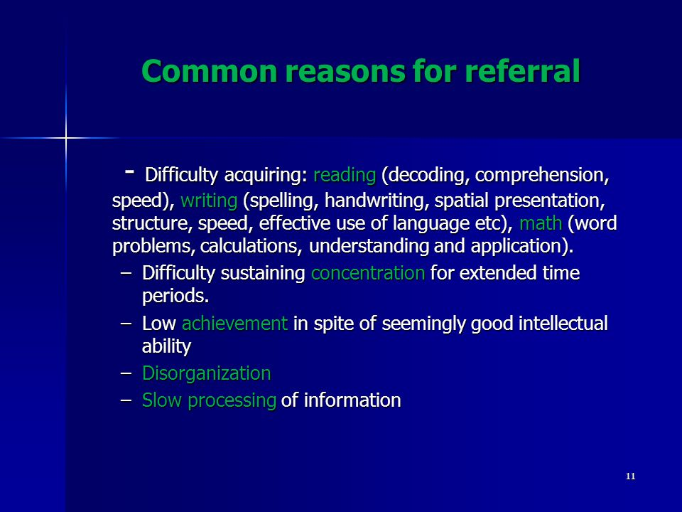 Common reasons for referral - Difficulty acquiring: reading (decoding, comprehension, speed), writing (spelling, handwriting, spatial presentation, structure, speed, effective use of language etc), math (word problems, calculations, understanding and application).
