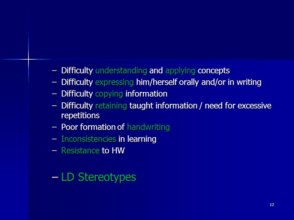 –Difficulty understanding and applying concepts –Difficulty expressing him/herself orally and/or in writing –Difficulty copying information –Difficulty retaining taught information / need for excessive repetitions –Poor formation of handwriting –Inconsistencies in learning –Resistance to HW –LD Stereotypes 12