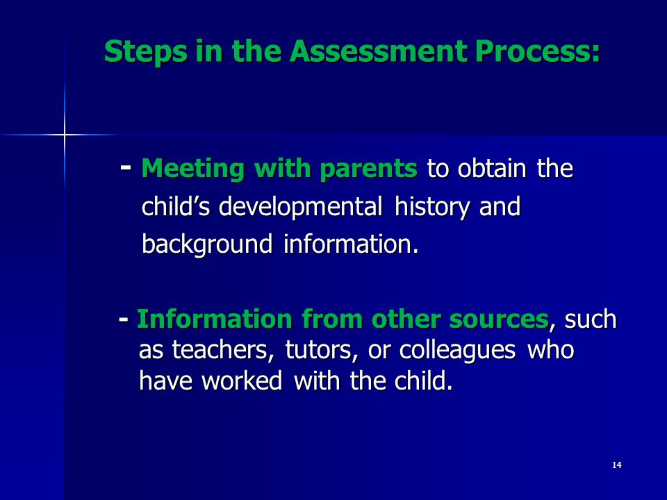 Steps in the Assessment Process: - Meeting with parents to obtain the - Meeting with parents to obtain the child's developmental history and child's developmental history and background information.