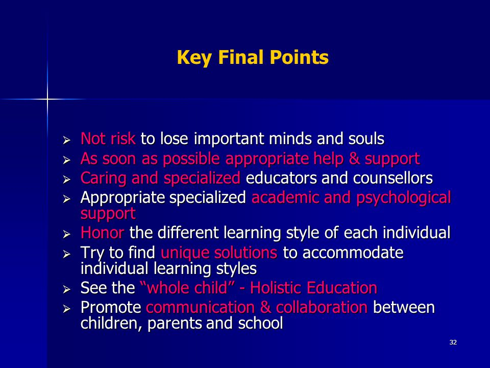 32 Key Final Points  Not risk to lose important minds and souls  As soon as possible appropriate help & support  Caring and specialized educators and counsellors  Appropriate specialized academic and psychological support  Honor the different learning style of each individual  Try to find unique solutions to accommodate individual learning styles  See the whole child - Holistic Education  Promote communication & collaboration between children, parents and school