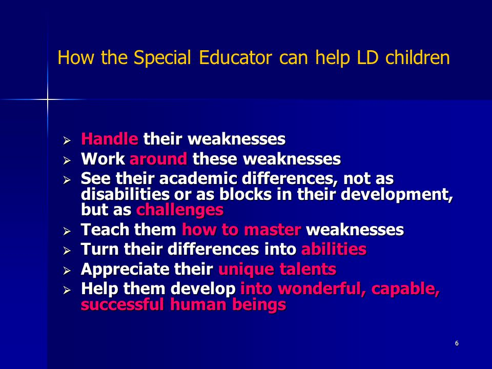 6 How the Special Educator can help LD children  Handle their weaknesses  Work around these weaknesses  See their academic differences, not as disabilities or as blocks in their development, but as challenges  Teach them how to master weaknesses  Turn their differences into abilities  Appreciate their unique talents  Help them develop into wonderful, capable, successful human beings