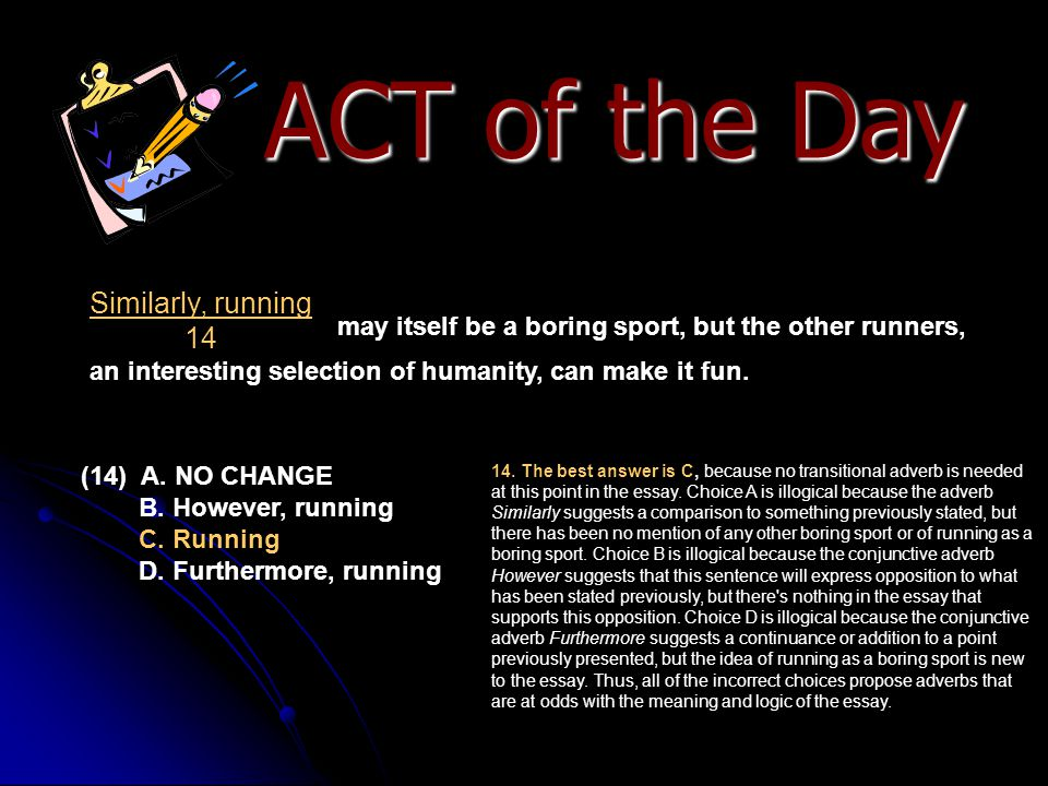 ACT of the Day may itself be a boring sport, but the other runners, an interesting selection of humanity, can make it fun. (14) A. NO CHANGE B. Howeve