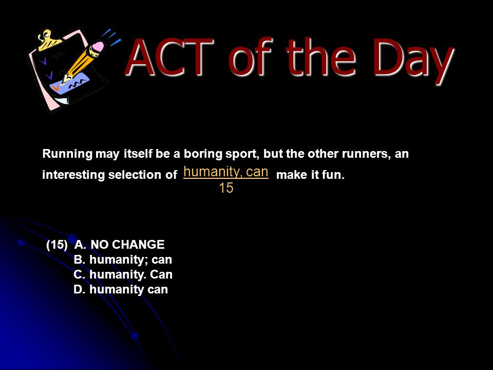 ACT of the Day Running may itself be a boring sport, but the other runners, an interesting selection of make it fun. (15) A. NO CHANGE B. humanity; ca