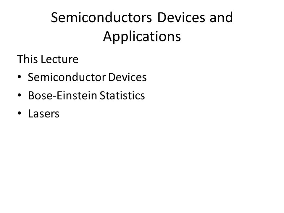 Semiconductors Devices and Applications This Lecture Semiconductor Devices Bose-Einstein Statistics Lasers