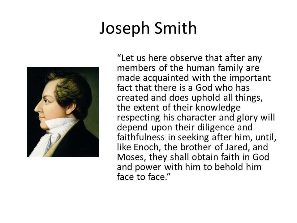 Joseph Smith Let us here observe that after any members of the human family are made acquainted with the important fact that there is a God who has created and does uphold all things, the extent of their knowledge respecting his character and glory will depend upon their diligence and faithfulness in seeking after him, until, like Enoch, the brother of Jared, and Moses, they shall obtain faith in God and power with him to behold him face to face.