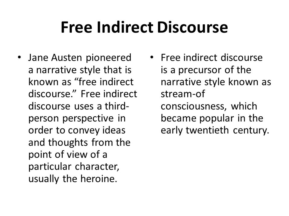 Free Indirect Discourse Jane Austen pioneered a narrative style that is known as free indirect discourse. Free indirect discourse uses a third- person perspective in order to convey ideas and thoughts from the point of view of a particular character, usually the heroine.
