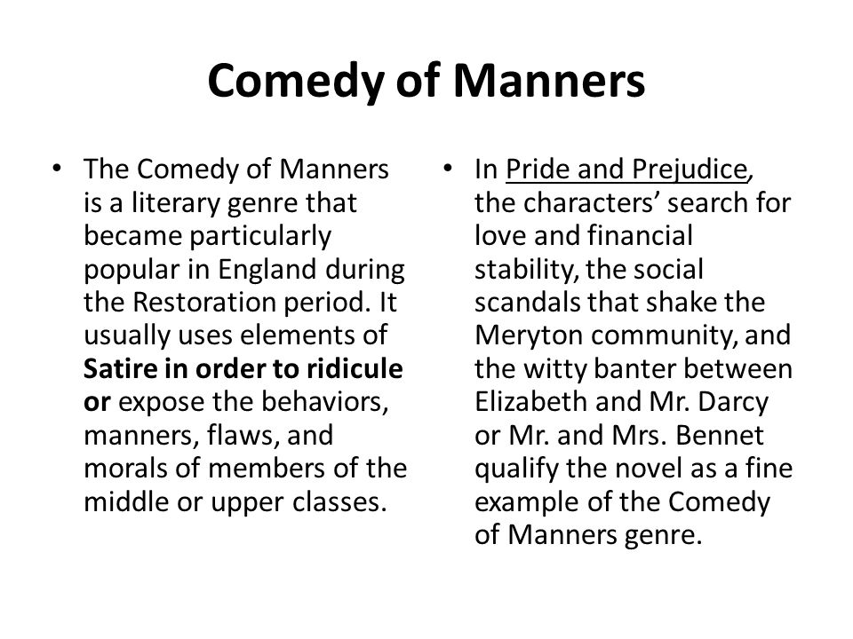 Comedy of Manners The Comedy of Manners is a literary genre that became particularly popular in England during the Restoration period.