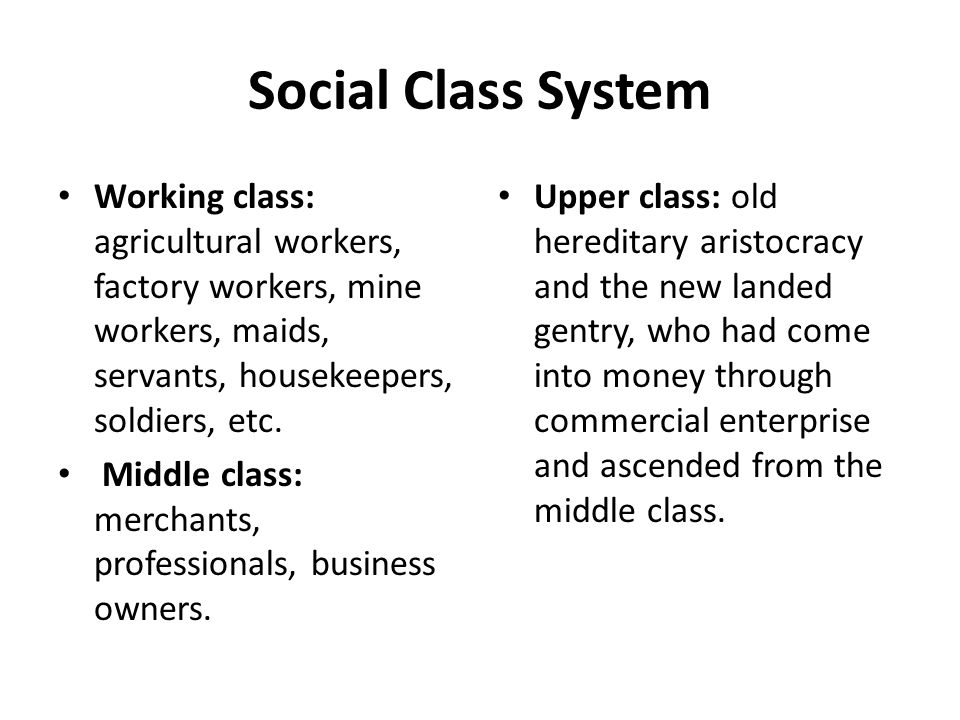 Social Class System Working class: agricultural workers, factory workers, mine workers, maids, servants, housekeepers, soldiers, etc.