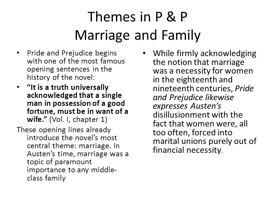 Themes in P & P Marriage and Family Pride and Prejudice begins with one of the most famous opening sentences in the history of the novel: It is a truth universally acknowledged that a single man in possession of a good fortune, must be in want of a wife. (Vol.