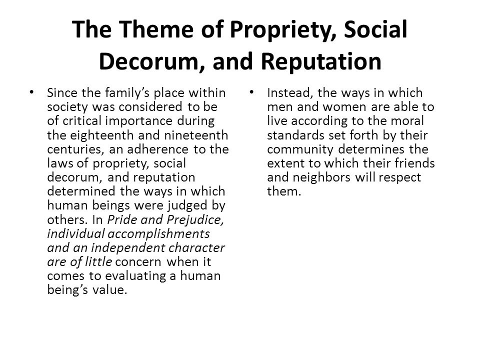 The Theme of Propriety, Social Decorum, and Reputation Since the family's place within society was considered to be of critical importance during the eighteenth and nineteenth centuries, an adherence to the laws of propriety, social decorum, and reputation determined the ways in which human beings were judged by others.