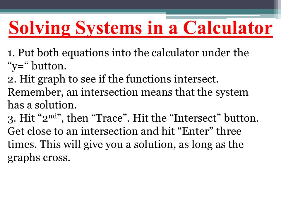 "Solving Systems in a Calculator 1. Put both equations into the calculator under the ""y="" button. 2. Hit graph to see if the functions intersect. Remem"