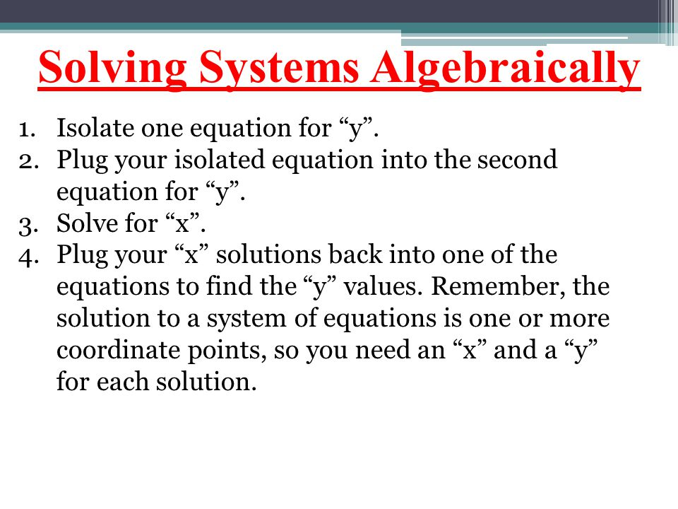 "Solving Systems Algebraically 1.Isolate one equation for ""y"". 2.Plug your isolated equation into the second equation for ""y"". 3.Solve for ""x"". 4.Plug"