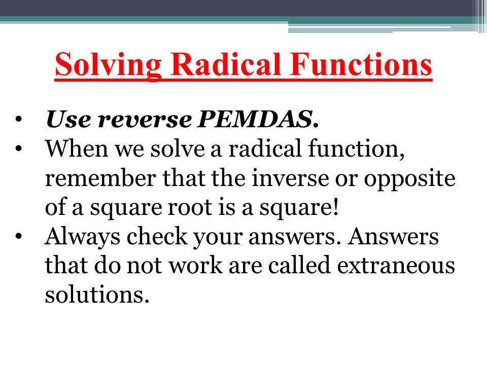 Solving Radical Functions Use reverse PEMDAS. When we solve a radical function, remember that the inverse or opposite of a square root is a square! Al