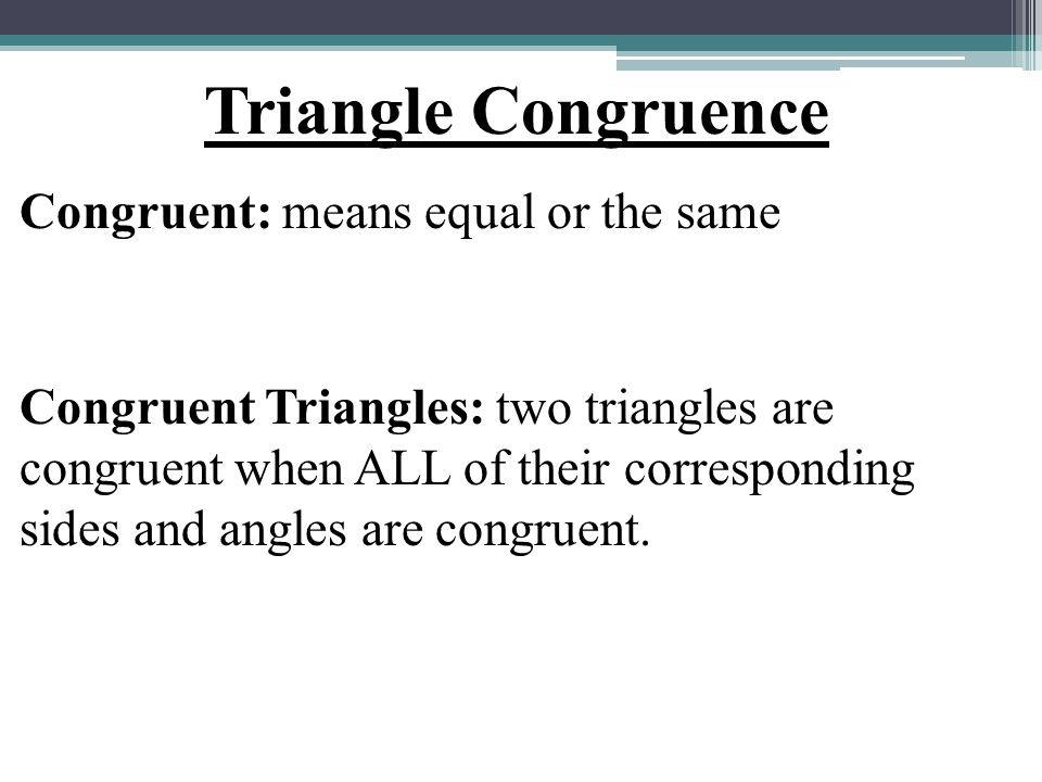 Triangle Congruence Congruent: means equal or the same Congruent Triangles: two triangles are congruent when ALL of their corresponding sides and angl