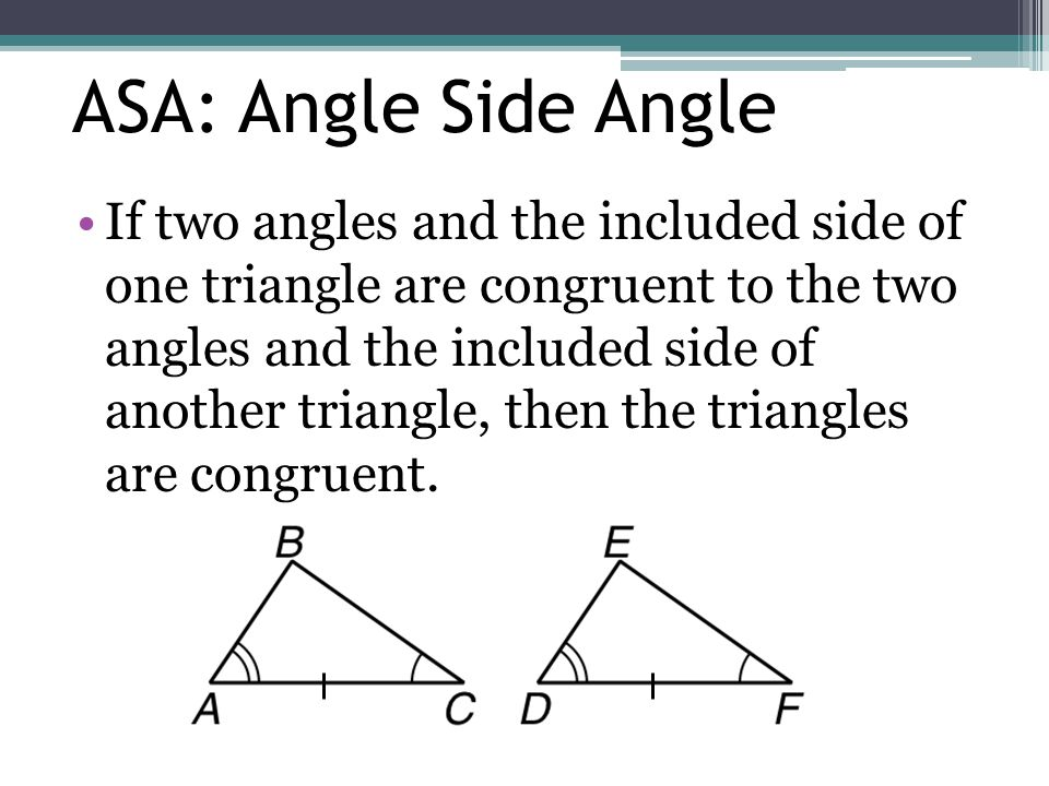 ASA: Angle Side Angle If two angles and the included side of one triangle are congruent to the two angles and the included side of another triangle, t