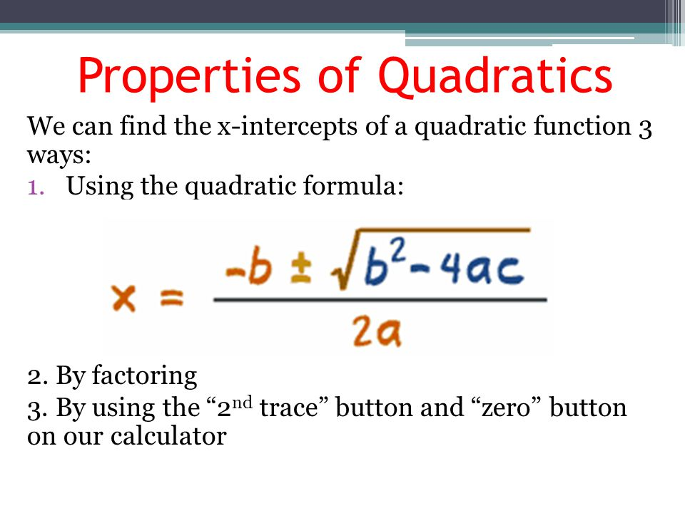 Properties of Quadratics We can find the x-intercepts of a quadratic function 3 ways: 1.Using the quadratic formula: 2. By factoring 3. By using the ""