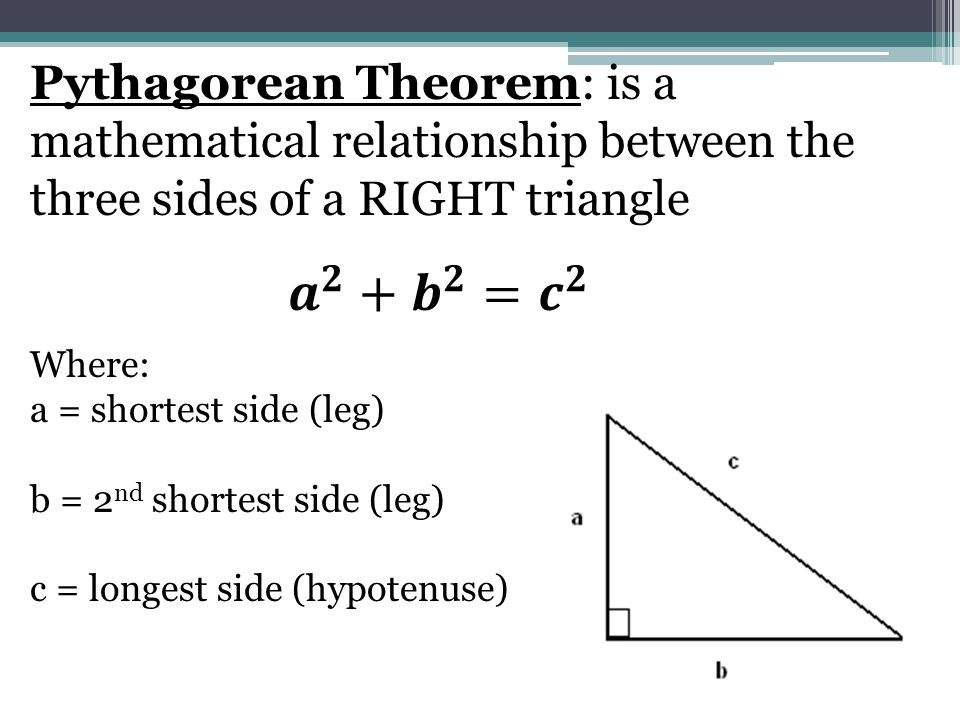 Pythagorean Theorem: is a mathematical relationship between the three sides of a RIGHT triangle Where: a = shortest side (leg) b = 2 nd shortest side