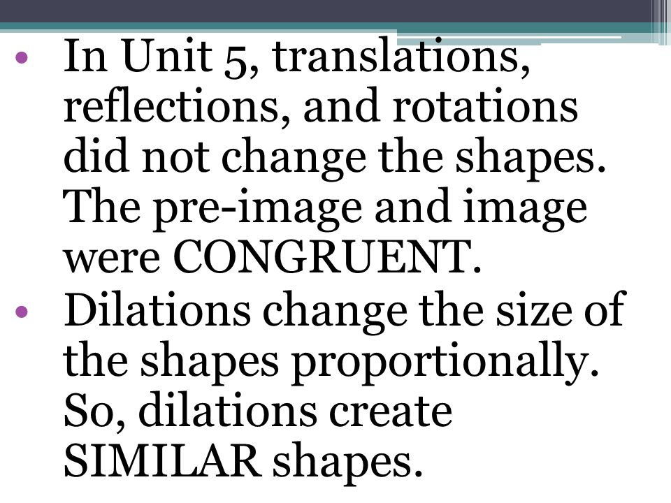 In Unit 5, translations, reflections, and rotations did not change the shapes. The pre-image and image were CONGRUENT. Dilations change the size of th