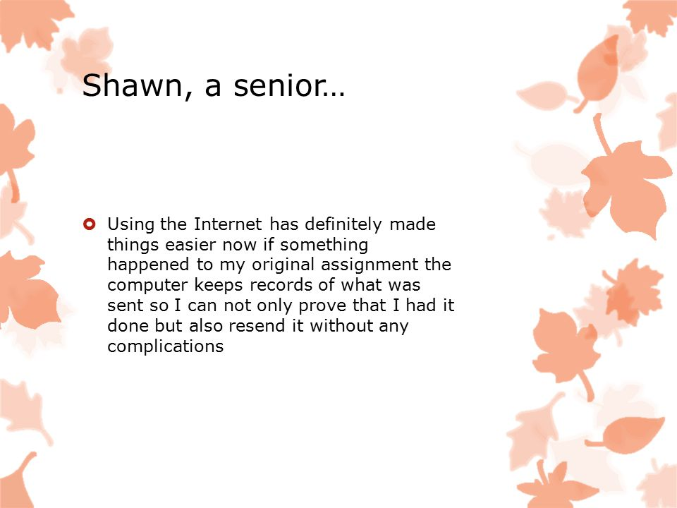 Shawn, a senior…  Using the Internet has definitely made things easier now if something happened to my original assignment the computer keeps records