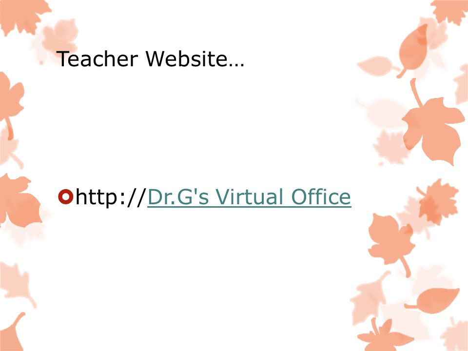 Teacher Website…  http://Dr.G's Virtual OfficeDr.G's Virtual Office