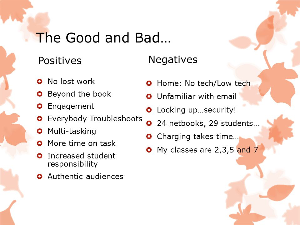 The Good and Bad… Positives  No lost work  Beyond the book  Engagement  Everybody Troubleshoots  Multi-tasking  More time on task  Increased st