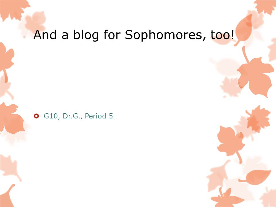 And a blog for Sophomores, too!  G10, Dr.G., Period 5 G10, Dr.G., Period 5