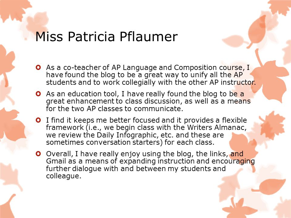 Miss Patricia Pflaumer  As a co-teacher of AP Language and Composition course, I have found the blog to be a great way to unify all the AP students and to work collegially with the other AP instructor.