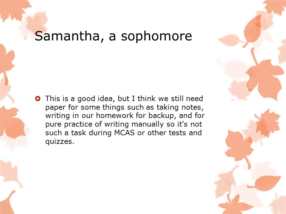 Samantha, a sophomore  This is a good idea, but I think we still need paper for some things such as taking notes, writing in our homework for backup, and for pure practice of writing manually so it s not such a task during MCAS or other tests and quizzes.