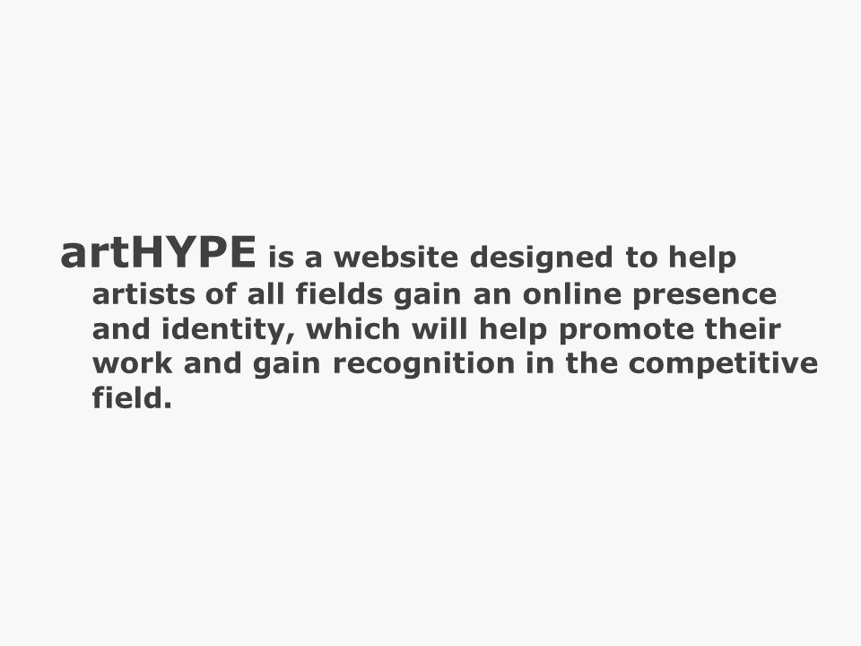 artHYPE is a website designed to help artists of all fields gain an online presence and identity, which will help promote their work and gain recognition in the competitive field.