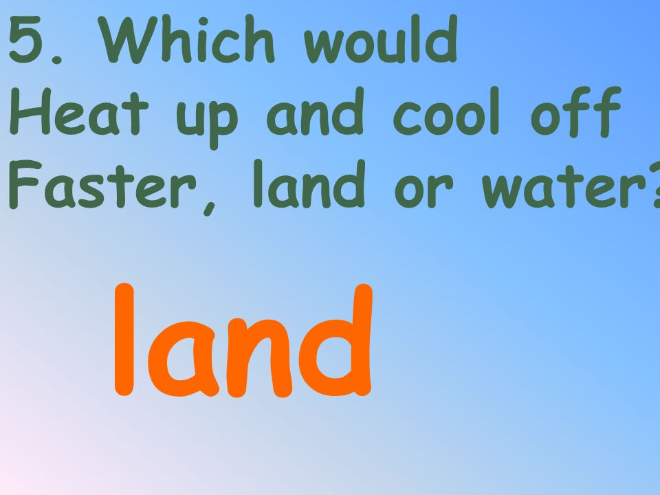 water 4. Which would Take more energy to raise its Temperature, water Or land?