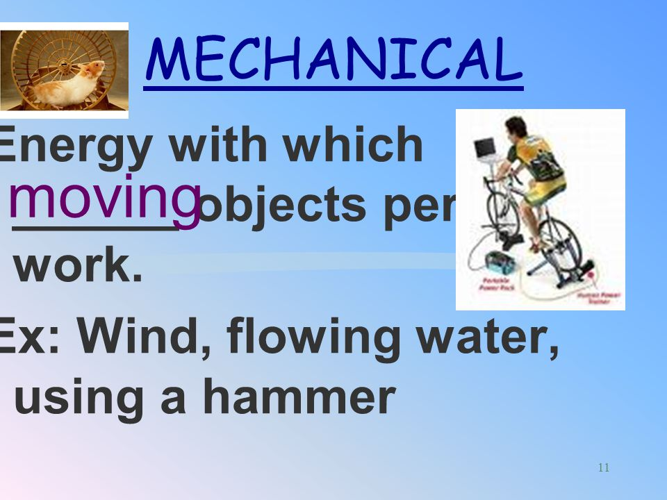 A type of mechanical energy. It is the energy produced when objects ________. Ex: tuning fork, bell vibrate SOUND 10