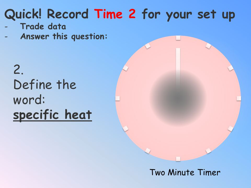 Quick! Record Time 0 for your set up -Trade data -Answer this question: Two Minute Timer 1.Examine the lamp, what type of electromagnetic energy is th