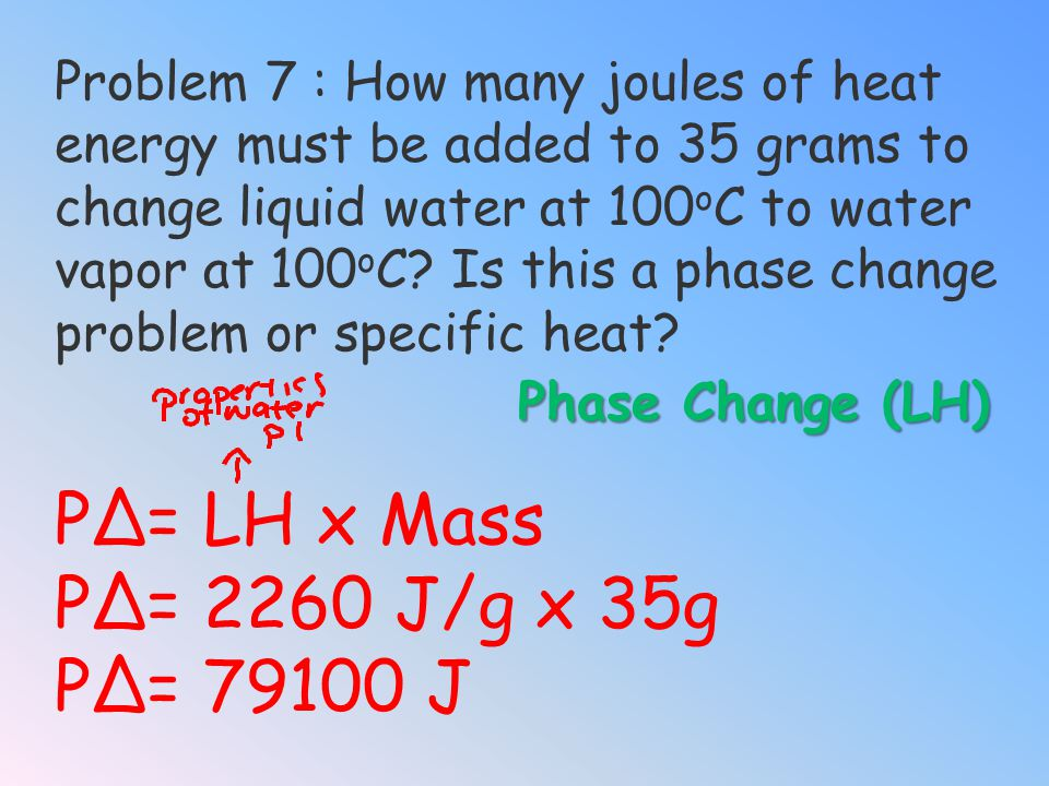 Problem 6: How many joules of heat (Q) energy must be added to 35 grams of liquid water to change the temperature from 10 o C to 100 o C water vapor?