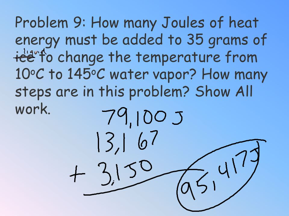 Problem 8: How many Joules of heat energy must be added to 35 grams of water vapor to change its temperature from 100 o C to 145 o C? Show all work. I