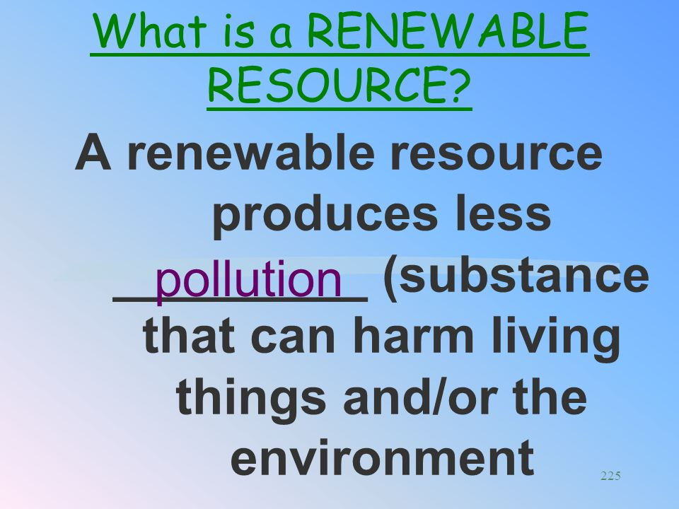 Examples: __________________ _____________ Solar, wind, biomass (trees etc..) What is a RENEWABLE RESOURCE? 224