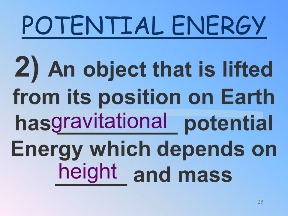 1) Potential energy is stored energy due to and object's _____________ Position POTENTIAL ENERGY 24