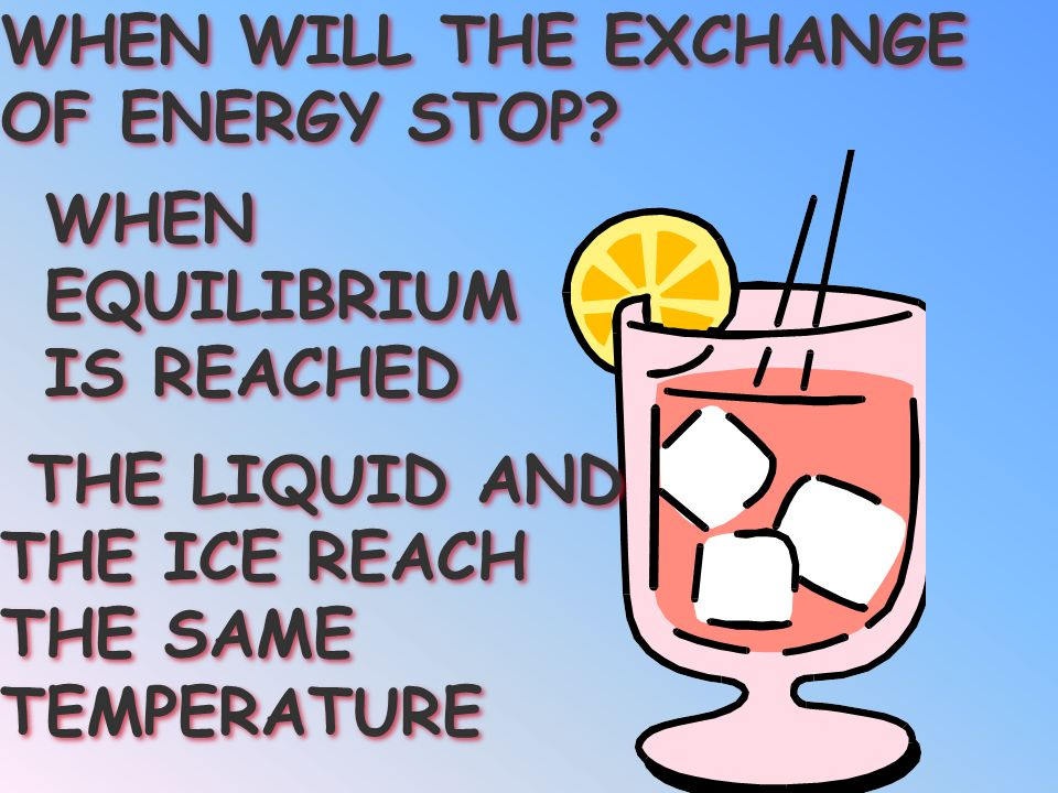 THE LIQUID LOSES ENERGY AS THE ICE GAINS ENERGY THE LIQUID LOSES ENERGY AS THE ICE GAINS ENERGY