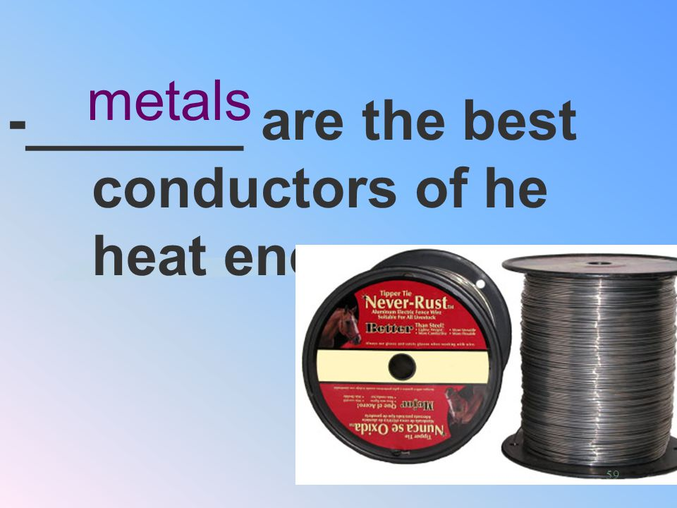 -Conduction occurs fastest in _______ solids Best Medium for energy transfer 58