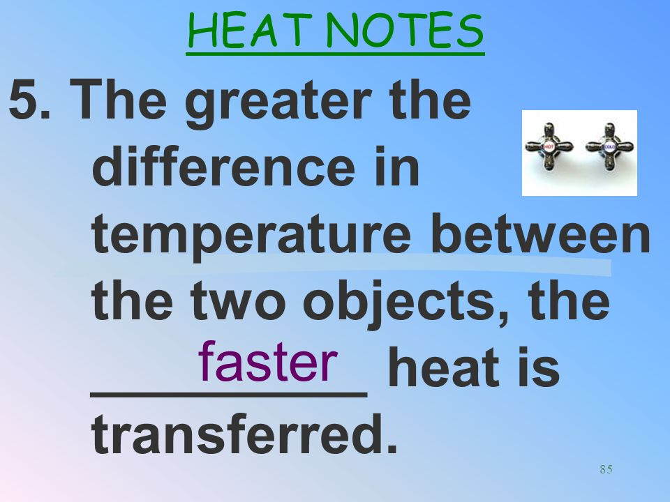 4. Heat always flows from ______ objects to ______ objects until the objects reach _____ temperature. hotter HEAT NOTES cooler same 84