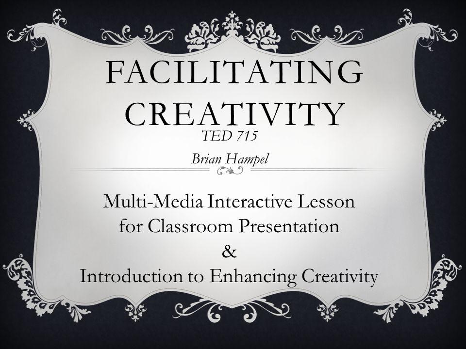 FACILITATING CREATIVITY TED 715 Brian Hampel Multi-Media Interactive Lesson for Classroom Presentation & Introduction to Enhancing Creativity