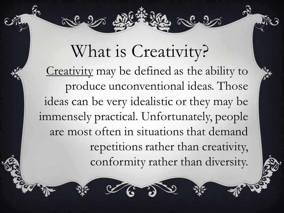 What is Creativity. Creativity may be defined as the ability to produce unconventional ideas.