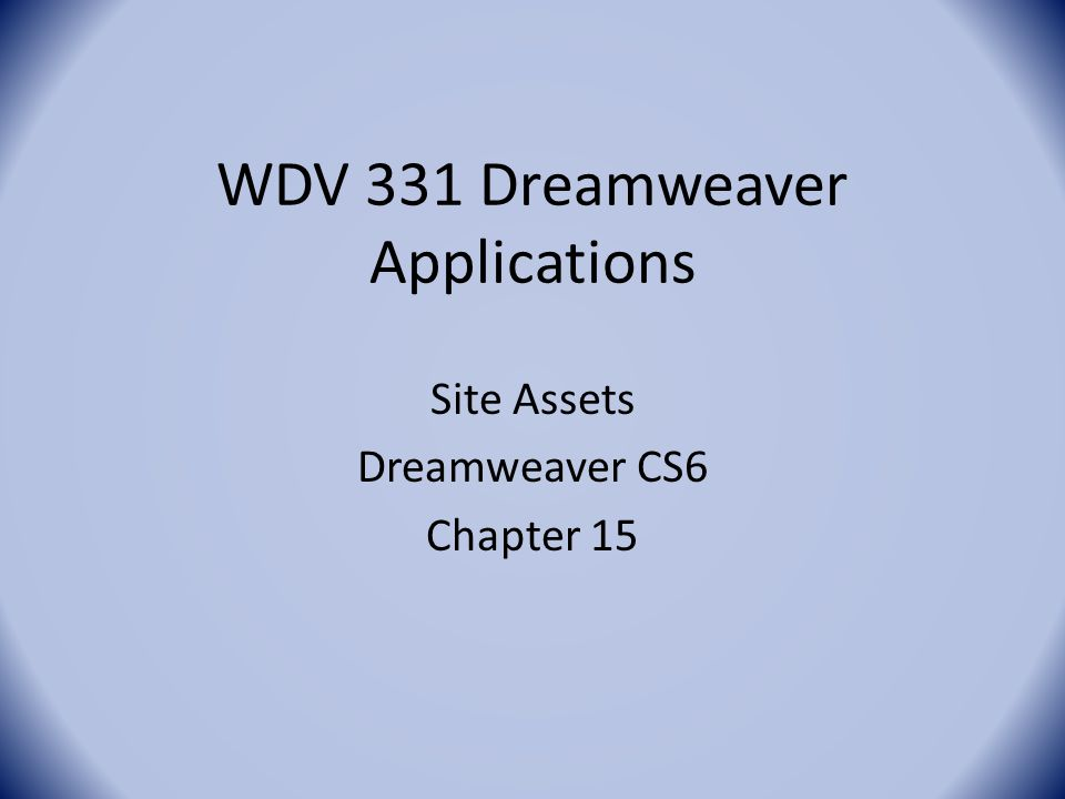 WDV 331 Dreamweaver Applications Site Assets Dreamweaver CS6 Chapter 15