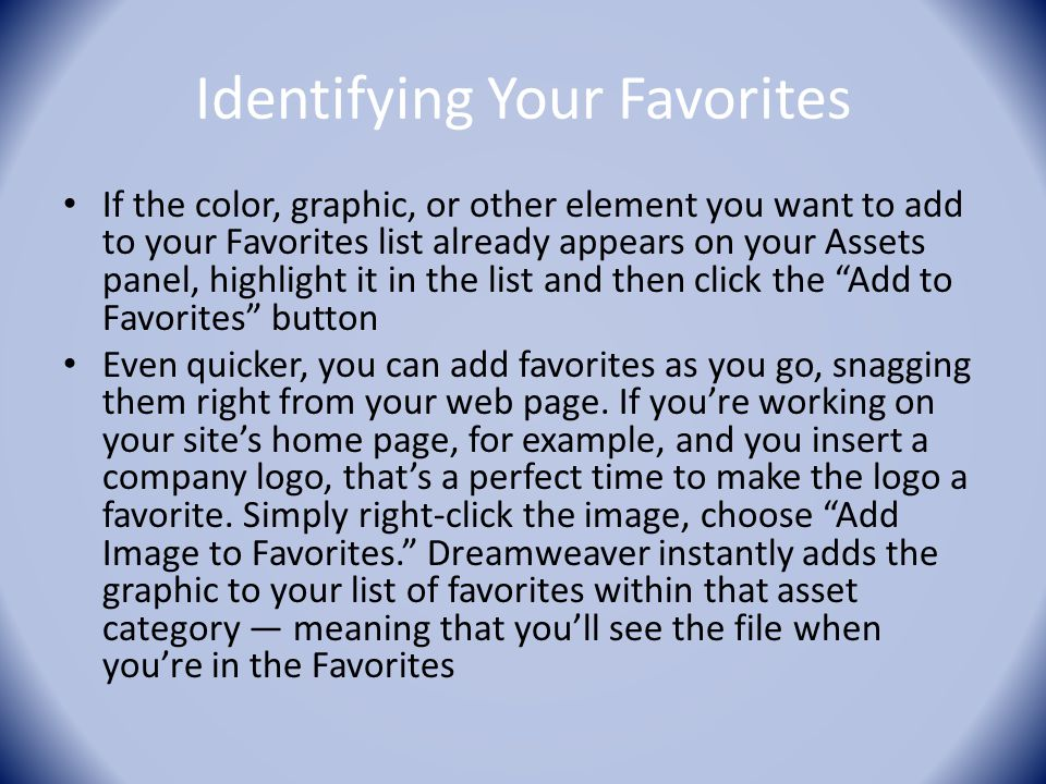 Identifying Your Favorites If the color, graphic, or other element you want to add to your Favorites list already appears on your Assets panel, highlight it in the list and then click the Add to Favorites button Even quicker, you can add favorites as you go, snagging them right from your web page.