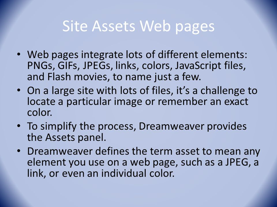 Site Assets Web pages Web pages integrate lots of different elements: PNGs, GIFs, JPEGs, links, colors, JavaScript files, and Flash movies, to name just a few.