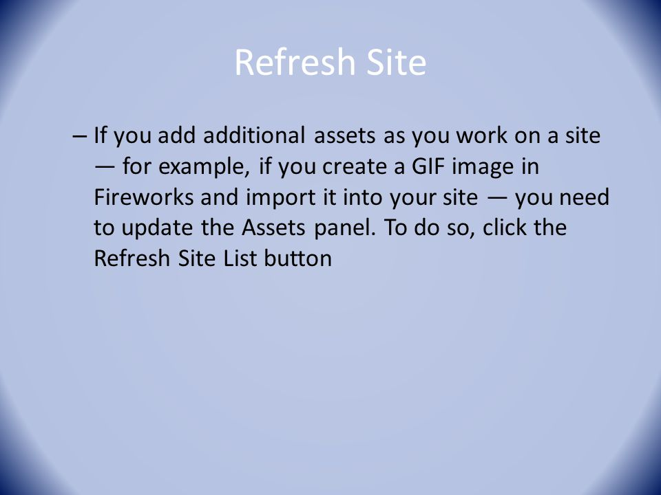 Refresh Site – If you add additional assets as you work on a site — for example, if you create a GIF image in Fireworks and import it into your site — you need to update the Assets panel.