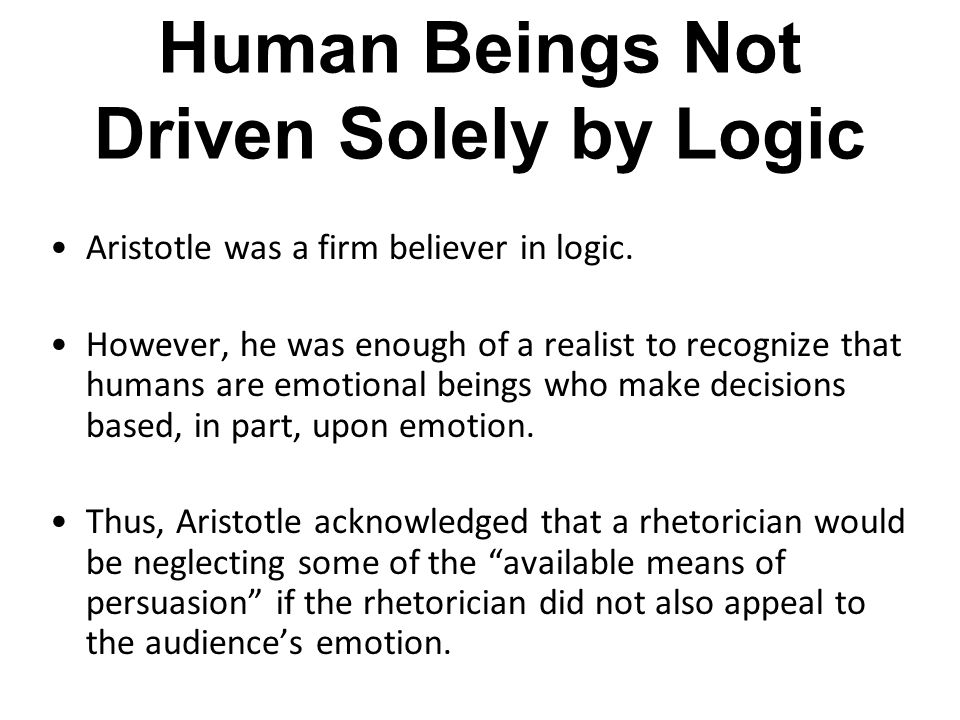 Human Beings Not Driven Solely by Logic Aristotle was a firm believer in logic. However, he was enough of a realist to recognize that humans are emoti